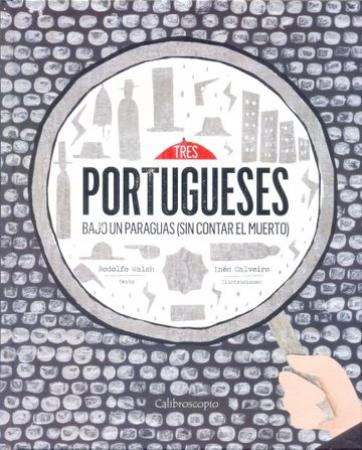 Tres portuguese bajo un paraguas (sin contar el muerto) / Rodolfo Walsh, texto ; Inés Calveiro, ilustraciones
