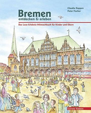 Bremen : entdecken & erleben : Das Lese-Erlebnis-Mitmach-Buch für Kinder und Eltern / Claudia Dappen ; illustrationen von Peter Fischer