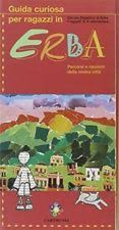 Guida curiosa per ragazzi in Erba : percorsi e racconti della nostra città / Circolo Didattico di Erba, I ragazzi di 5. elementare