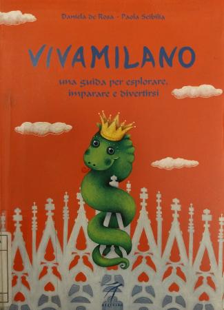 Vivamilano : una guida per esplorare, imparare e divertirsi / Daniela De Rosa, Paola Scibilia
