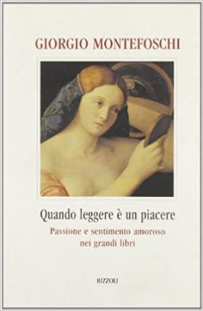 Quando leggere è un piacere : passione e sentimento amoroso nei grandi libri / Giorgio Montefoschi